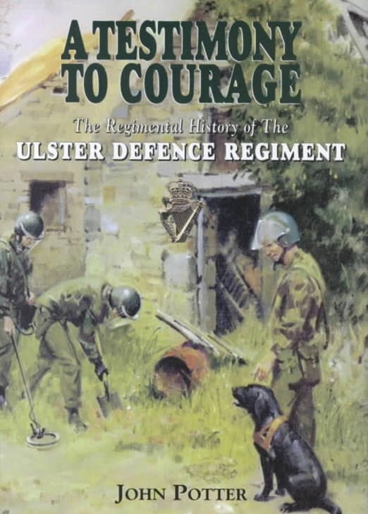 Testimony to Courage, A: the Regimental History of the Ulster Defence Regiment 1969-1992
