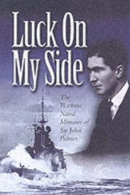 Luck on My Side: the Diaries & Reflections of a Young Wartime Sailor 1939-1945