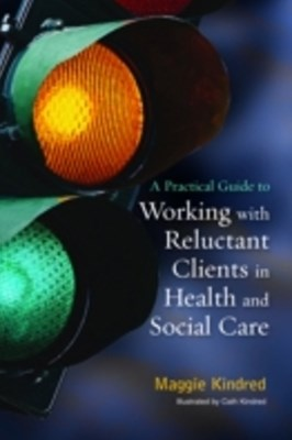 Practical Guide to Working with Reluctant Clients in Health and Social Care