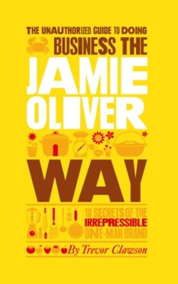 The Unauthorized Guide To Doing Business the Jamie Oliver Way