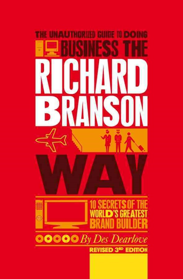 The Unauthorized Guide to Doing Business the      Richard Branson Way Revised 3E - 10 Secrets of Th