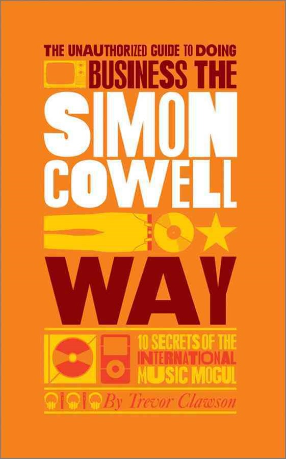 The Unauthorized Guide to Doing Business the Simon Cowell Way - 10 Secrets of the International     Music Mogul