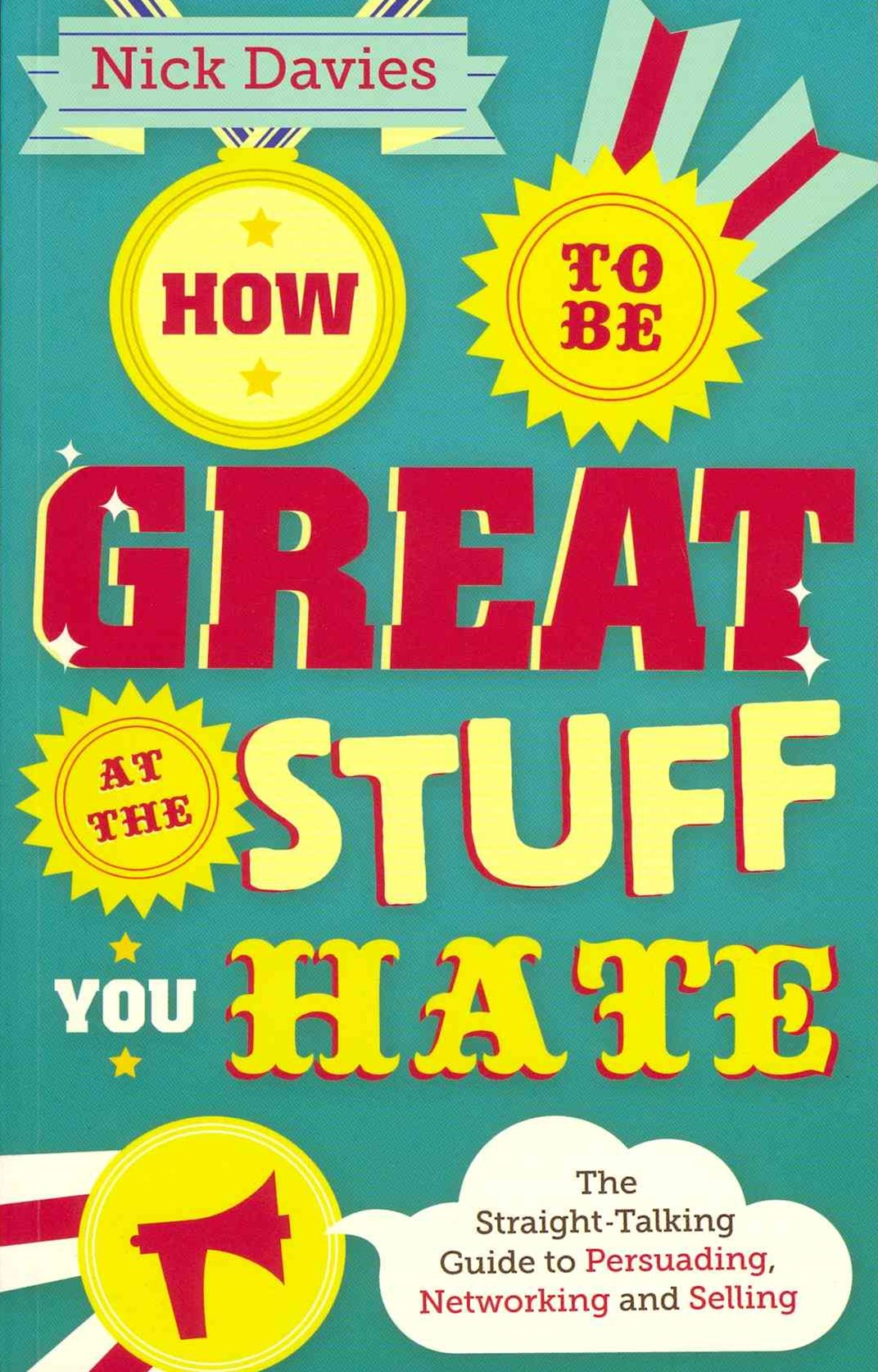 How to Be Great at the Stuff You Hate - the       Straight-talking Guide to Networking, Persuading  and Selling