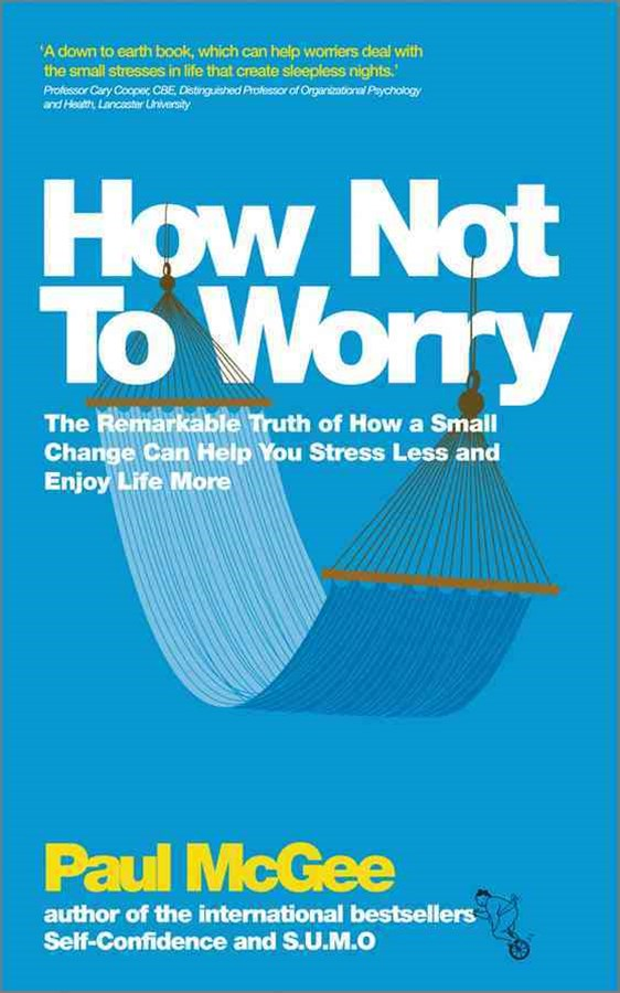 How Not to Worry - the Remarkable Truth of How a  Small Change Can Help You Stress Less and Enjoy