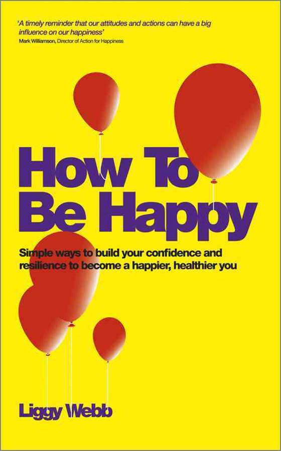 How to Be Happy - Simple Ways to Build Your       Confidence and Resilience to Become a Happier,    Healthier You