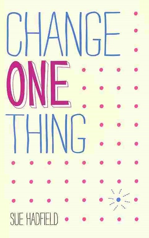 Change One Thing! Make One Change and Embrace a   Happier, More Successful You