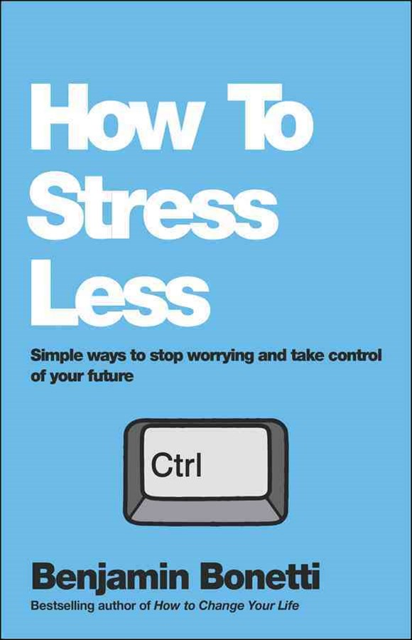 How to Stress Less - Simple Ways to Stop Worrying and Take Control of Your Future