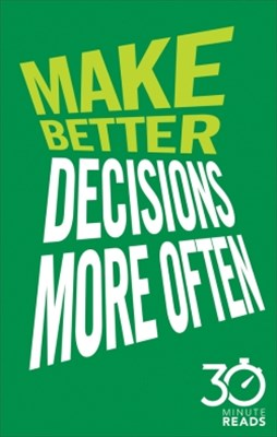Make Better Decisions More Often: 30 Minute Reads