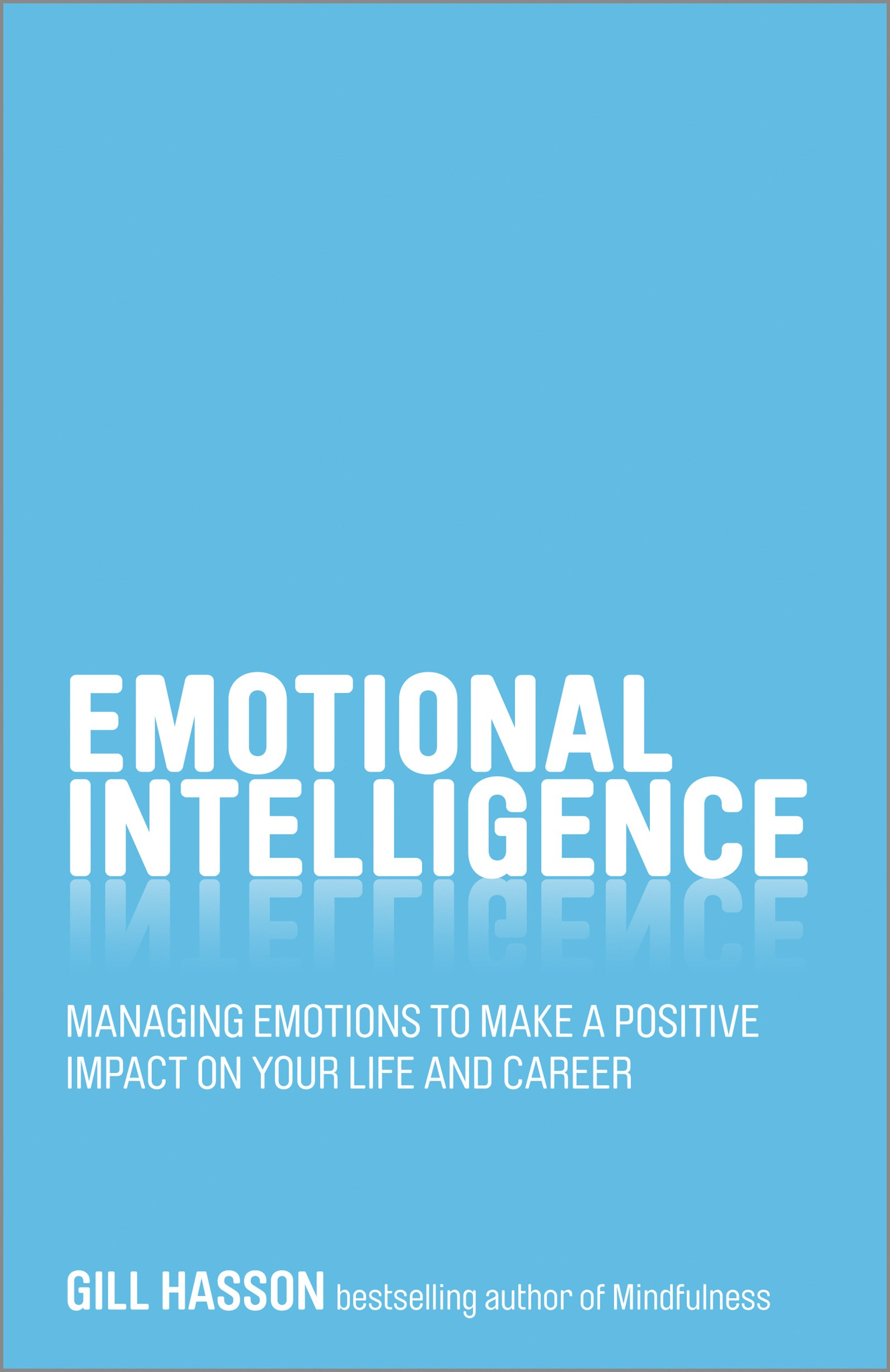 Emotional Intelligence - Managing Emotions to Make a Positive Impact on Your Life and Career
