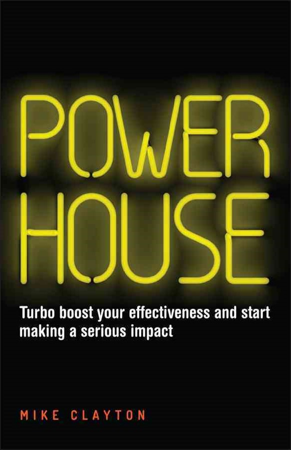 Powerhouse - Turbo Boost Your Effectiveness and   Start Making a Serious Impact