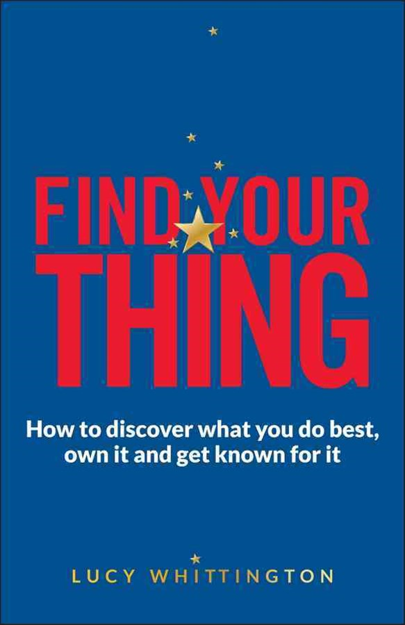 Find Your Thing - How to Discover What You Do Best,own It and Get Known for It