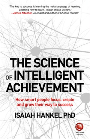 The Science of Intelligent Achievement - How Smartpeople Focus, Create and Grow Their Way to Success