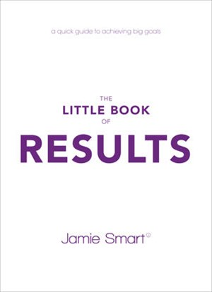 The Little Book of Results - a Quick Guide to     Achieving Big Goals
