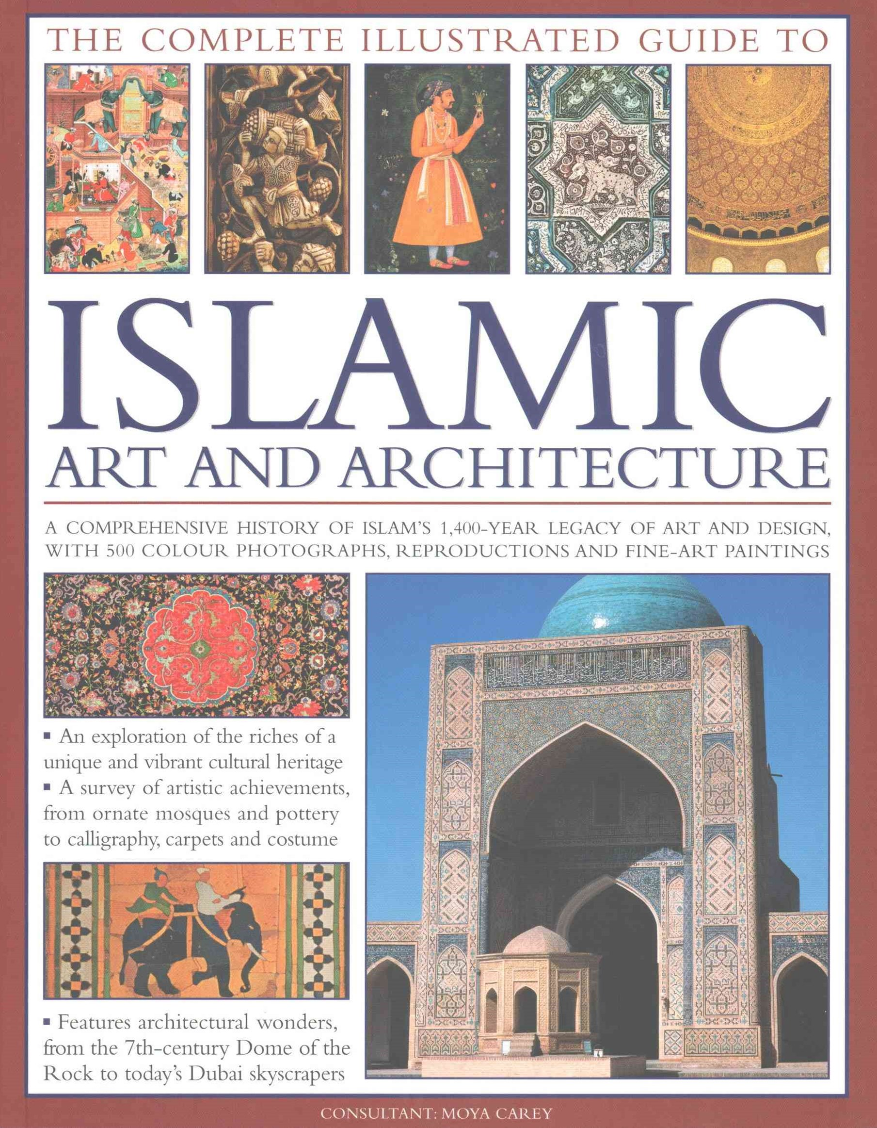 The Complete Illustrated Guide to Islamic Art and Architecture