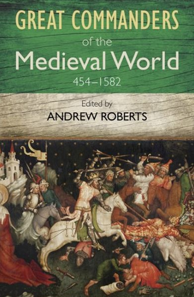 The Great Commanders of the Medieval World 454-1582AD