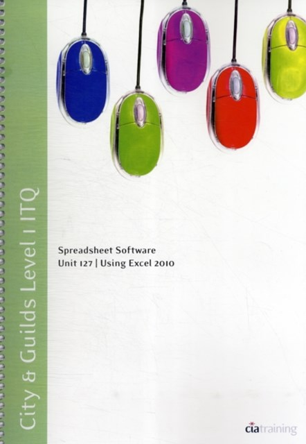 City & Guilds Level 1 ITQ - Unit 127 - Spreadsheet Software Using Microsoft Excel 2010