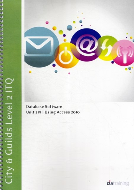 City & Guilds Level 2 ITQ - Unit 219 - Database Software Using Microsoft Access 2010