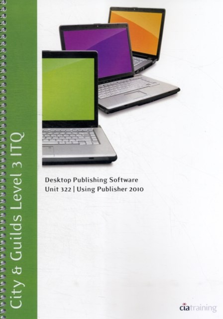 City & Guilds Level 3 ITQ - Unit 322 - Desktop Publishing Software Using Microsoft Publisher 2010