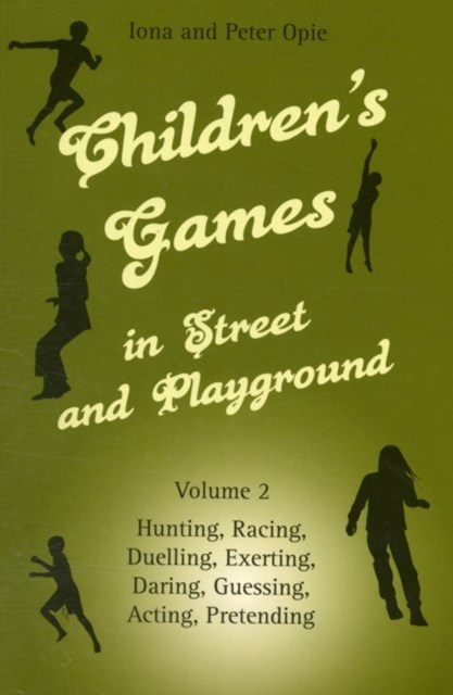 Children's Games in Street and Playground: Hunting, Racing, Duelling, Exerting, Daring, Guessing, Acting, Pretending