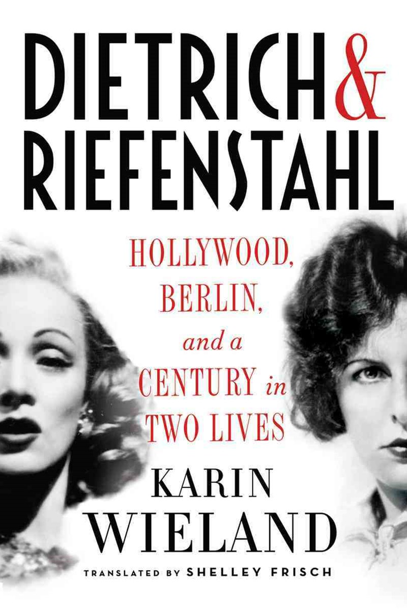Dietrich & Riefenstahl Hollywood, Berlin, and a Century in Two Lives