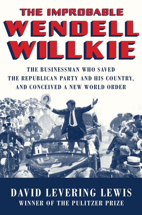 The Improbable Wendell Willkie the Businessman Who Saved the Republican Party and His Country, and Conceived a New World Order
