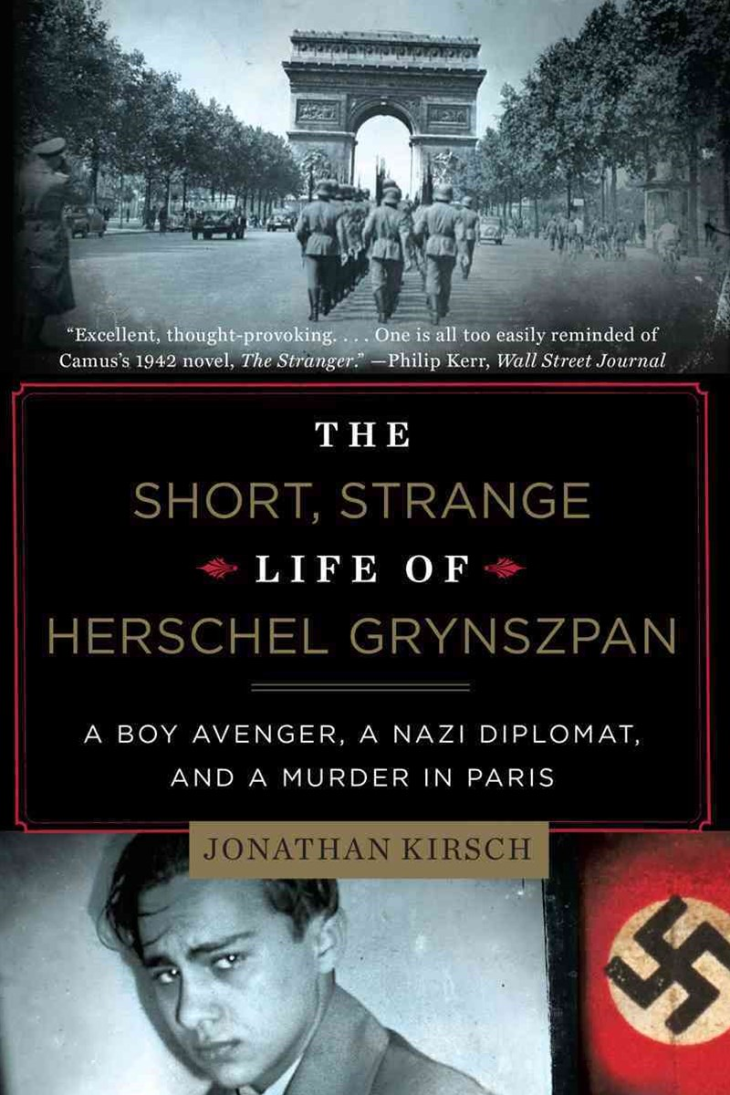 The Short, Strange Life of Herschel Grynszpan a Boy Avenger, a Nazi Diplomat, and a Murder in Paris