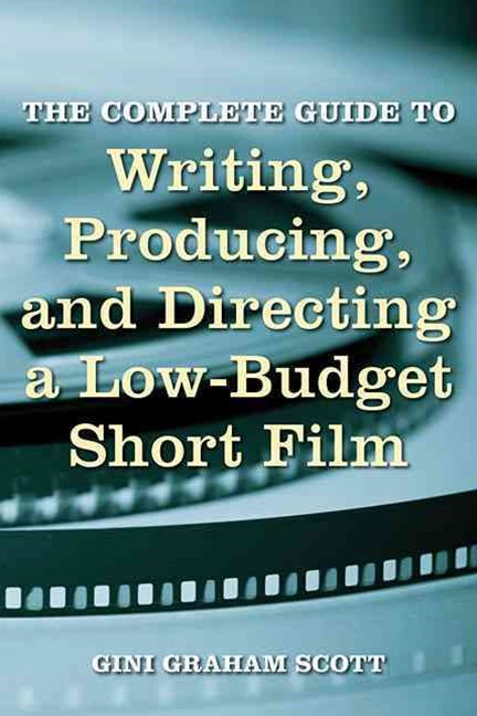 The Complete Guide to Writing, Producing, and Directing, a Low-Budget Short Film