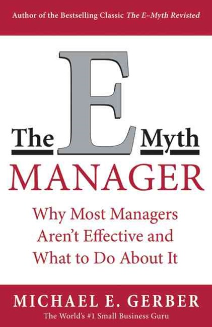 The E Myth Manager Why Management Doesn't Work - and What to do About itWhy Management Doesn't Work