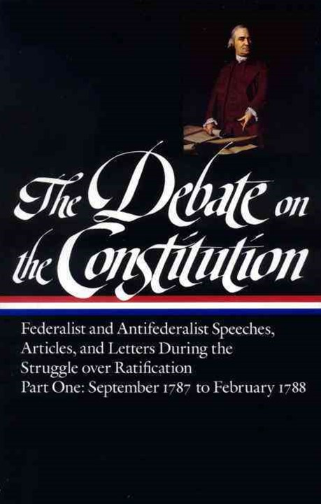 The Debate on the Constitution: Federalist and Antifederalist Speeches, Articles, and Letters During the Struggle over Ratification