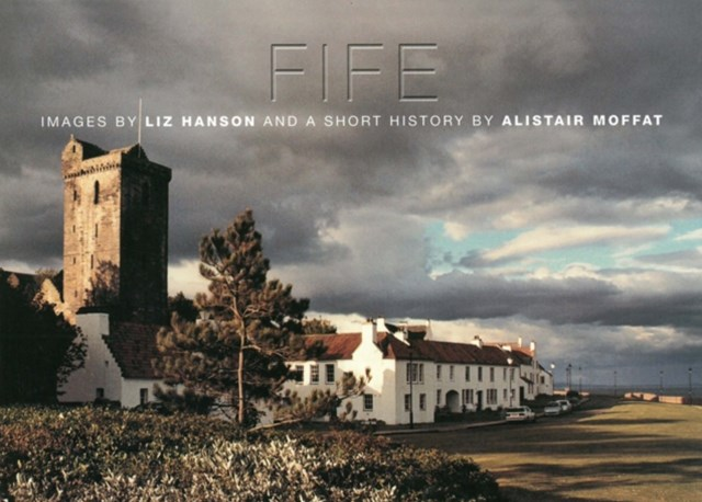Fife, Images by Liz Hanson and a Short History by Alistair Moffat