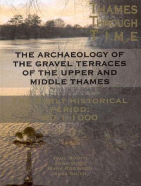 The Thames Through Time - The Archaeology of the Gravel Terraces of the Upper and Middle Thames