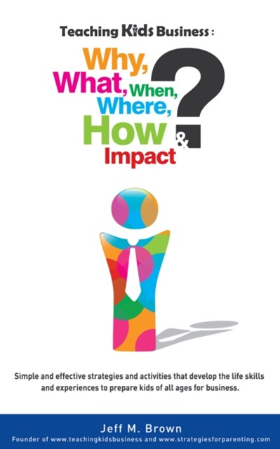 Teaching Kids Business: Why, What, When, Where, How & Impact