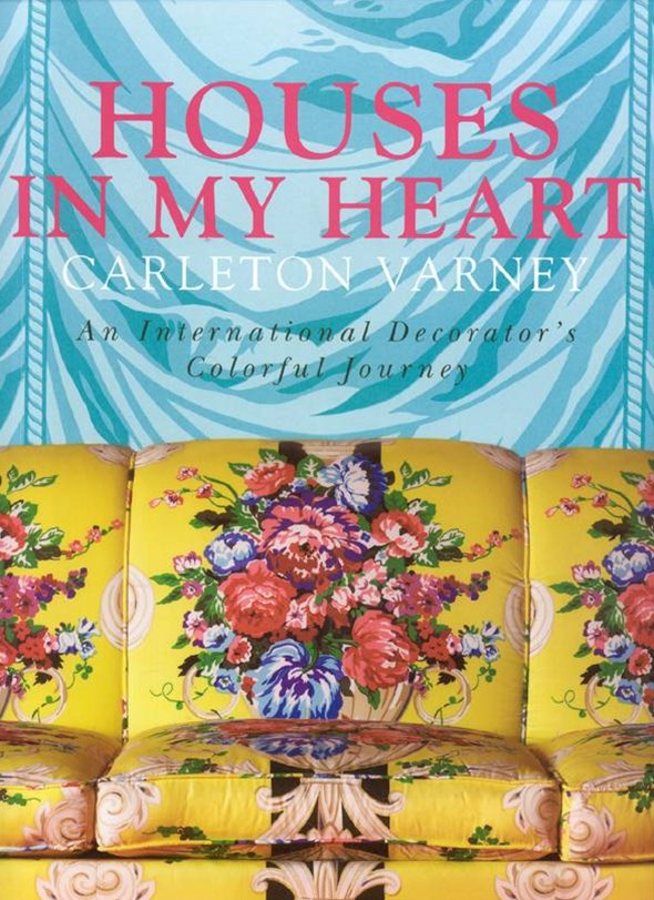 Houses in My Heart: Carleton Varney a Decorator's Colorful Journey