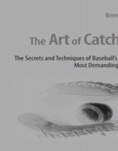 Art of Catching: The Secrets and Techniques of Baseball