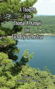 A Thought From Thomas A Kempis for Each Day of the Year by Thomas A Kempis, Alexandra J Waller, Alexandra J Waller (9780981990125) - PaperBack - Religion & Spirituality Christianity