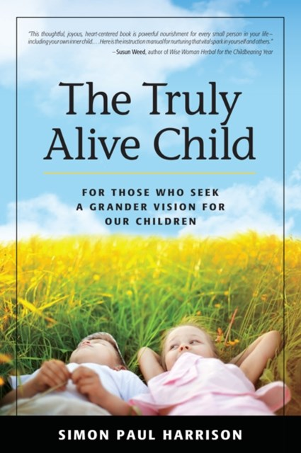 Truly Alive Child: For Those Who Seek a Grander Vision for Our Children