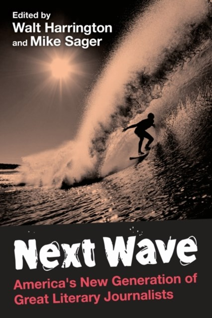 Next Wave: America's New Generation of Great Literary Journalists