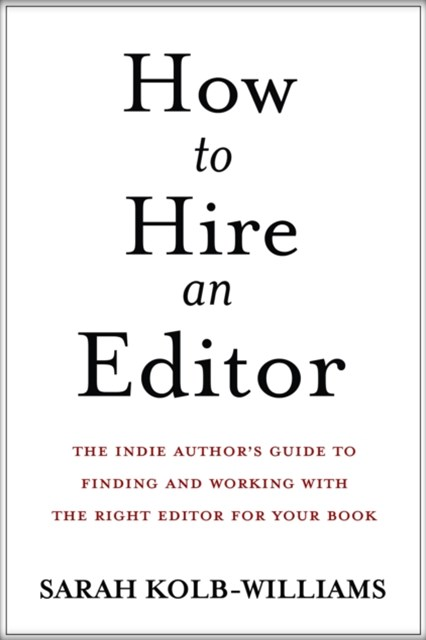 How to Hire an Editor: The Indie Author's Guide to Finding and Working with the Right Editor for Yo