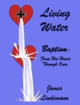 Living Waters: Baptism - From His Heart Through Ours