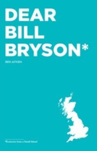 Dear Bill Bryson: Footnotes from a Small Island by Ben Aitken (9780993364303) - PaperBack - Travel Travel Writing