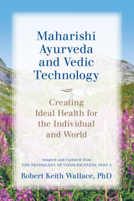 (ebook) Maharishi Ayurveda and Vedic Technology: Creating Ideal Health for the Individual and World, Adapted and Updated from The Physiology of Consciousness