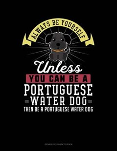 Always Be Yourself Unless You Can Be a Portuguese Water Dog Then Be a Portuguese Water Dog by Blue Cloud Novelty (9781091160323) - PaperBack - Reference