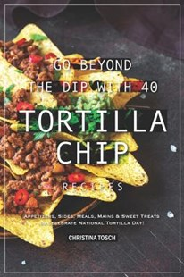 Go Beyond the Dip with 40 Tortilla Chip Recipes by Christina Tosch (9781094653907) - PaperBack - Cooking European
