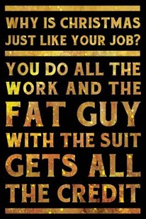 Why is Christmas just like your job? You do all the work and the fat guy with the suit gets all the credit Notebook Gold by Creative Spirits Journals (9781098789855) - PaperBack - Humour General Humour