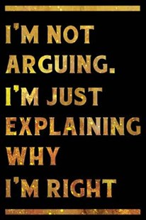 I'm Not Arguing. I'm Just Explaining Why I'm Right Notebook Gold by Creative Spirits Journals (9781098933975) - PaperBack - Humour General Humour