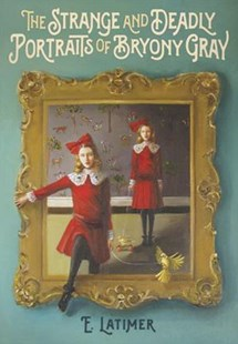 The Strange and Deadly Portraits of Bryony Gray by E. Latimer (9781101919286) - HardCover - Children's Fiction Older Readers (8-10)
