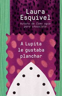 A Lupita la Gustaba Planchar by Laura Esquivel (9781101969847) - PaperBack - Modern & Contemporary Fiction General Fiction