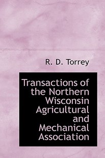 Transactions of the Northern Wisconsin Agricultural and Mechanical Association by R D Torrey (9781103000364) - HardCover - History