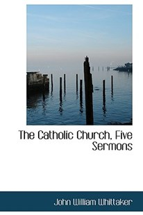 The Catholic Church, Five Sermons by John William Whittaker (9781103002153) - PaperBack - History