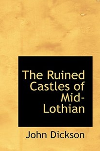 The Ruined Castles of Mid-Lothian by John Dickson (9781103006649) - PaperBack - Reference Law
